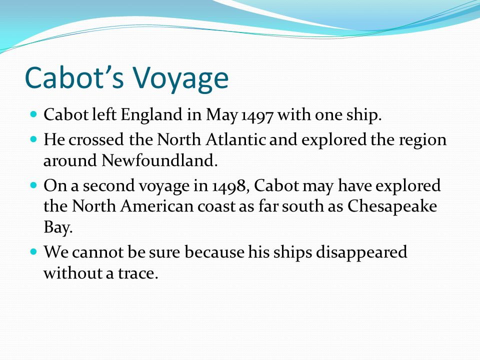 Cabot's Voyage Cabot left England in May 1497 with one ship.
