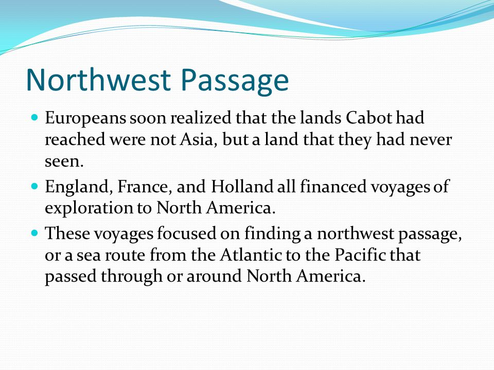 Northwest Passage Europeans soon realized that the lands Cabot had reached were not Asia, but a land that they had never seen.