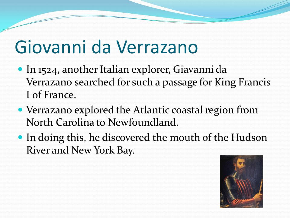 Giovanni da Verrazano In 1524, another Italian explorer, Giavanni da Verrazano searched for such a passage for King Francis I of France.