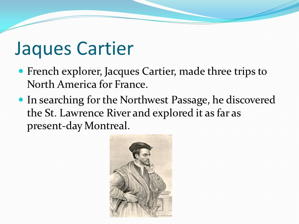 Jaques Cartier French explorer, Jacques Cartier, made three trips to North America for France.