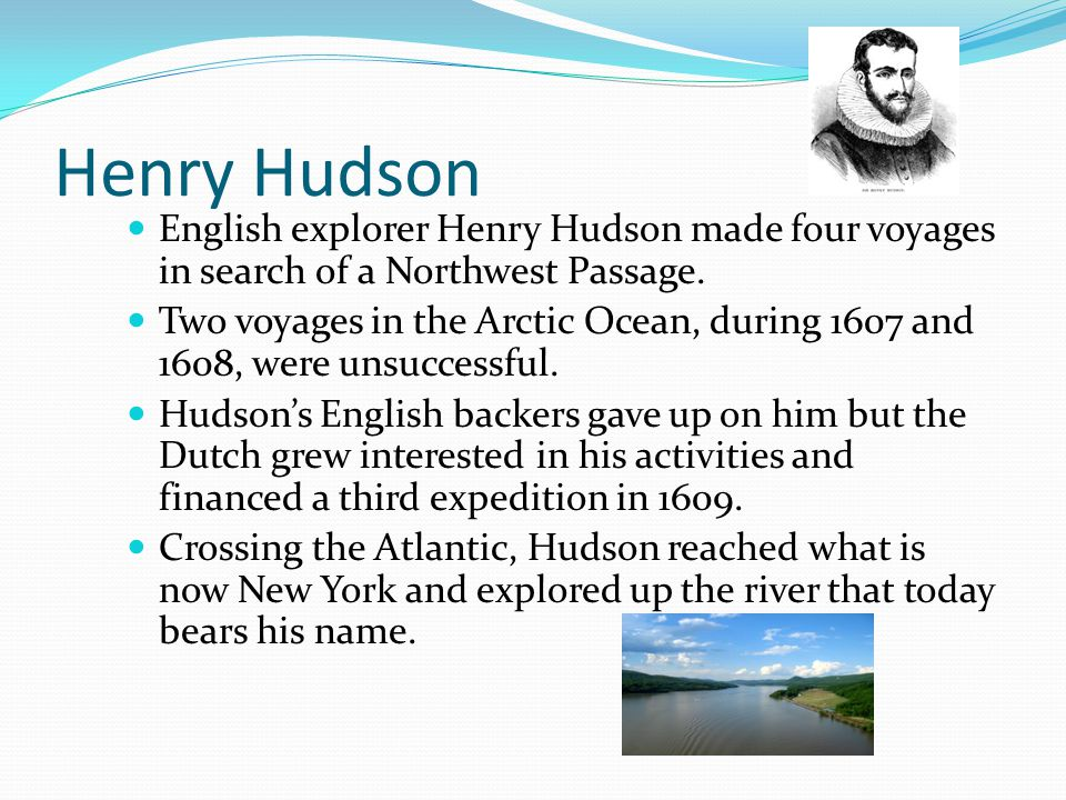 Henry Hudson English explorer Henry Hudson made four voyages in search of a Northwest Passage.