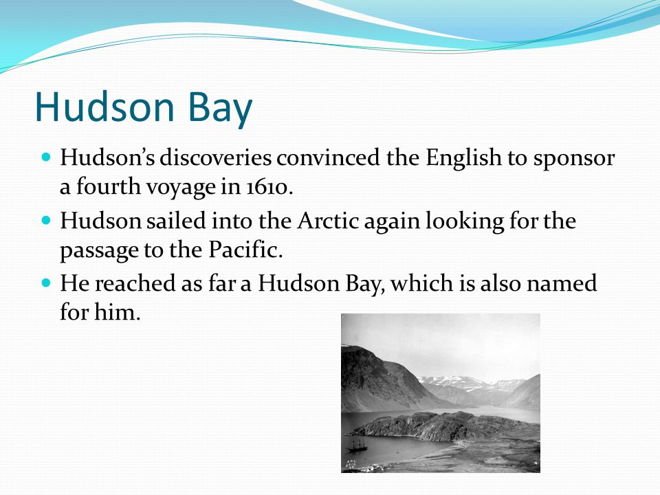 Hudson Bay Hudson's discoveries convinced the English to sponsor a fourth voyage in 1610.