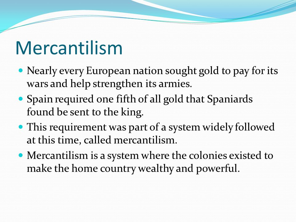 Mercantilism Nearly every European nation sought gold to pay for its wars and help strengthen its armies.