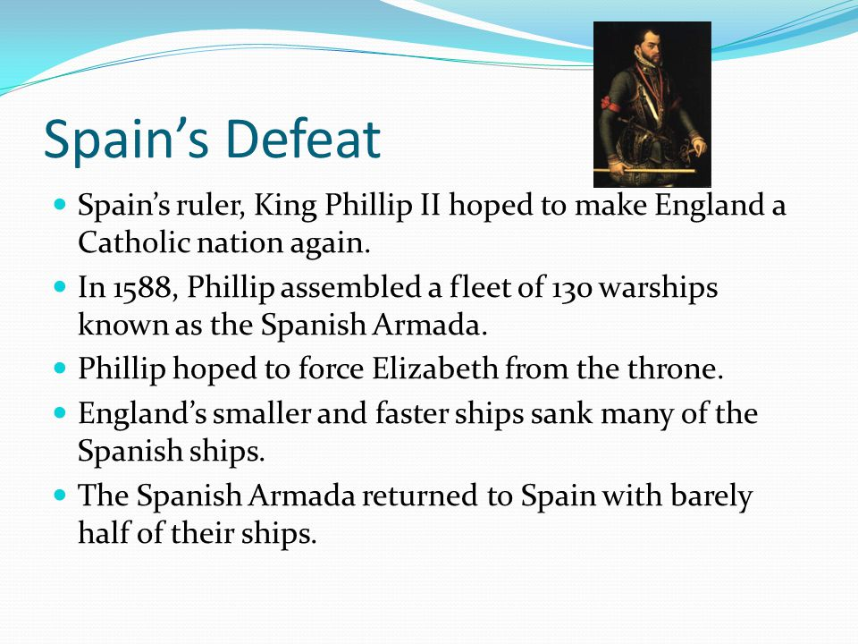 Spain's Defeat Spain's ruler, King Phillip II hoped to make England a Catholic nation again.