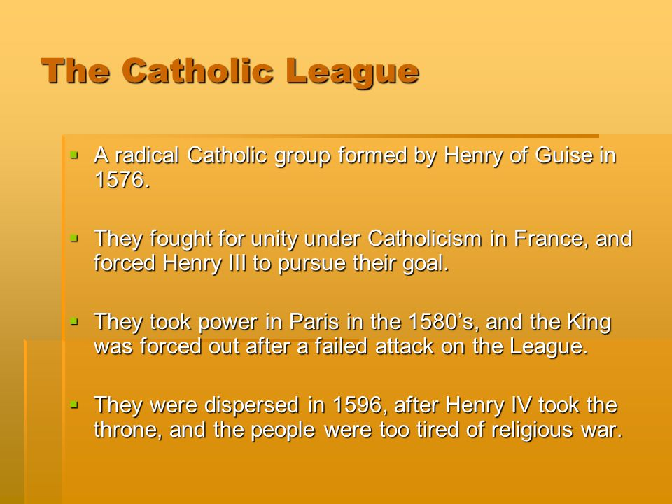The Catholic League A radical Catholic group formed by Henry of Guise in 1576.