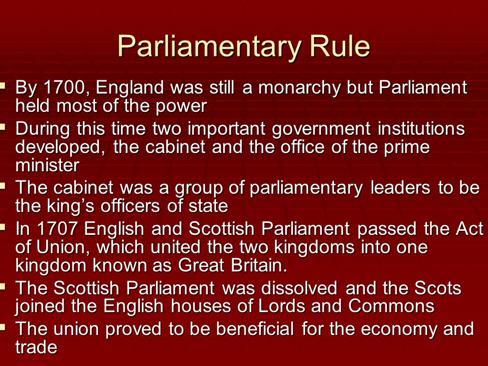 Parliamentary Rule By 1700, England was still a monarchy but Parliament held most of the power.