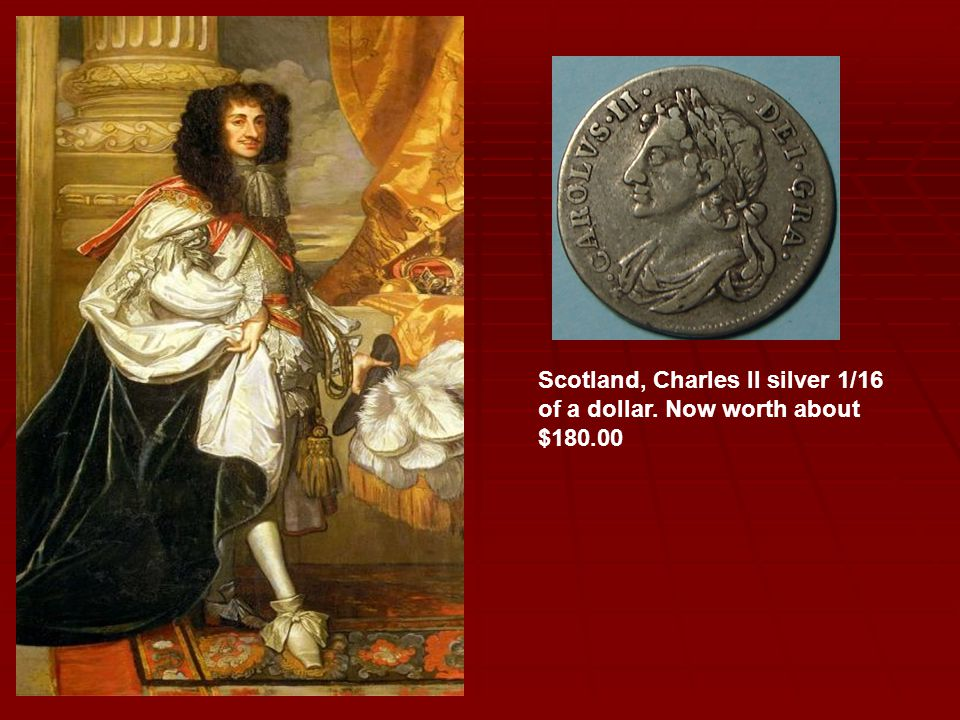 Scotland, Charles II silver 1/16 of a dollar. Now worth about $180.00