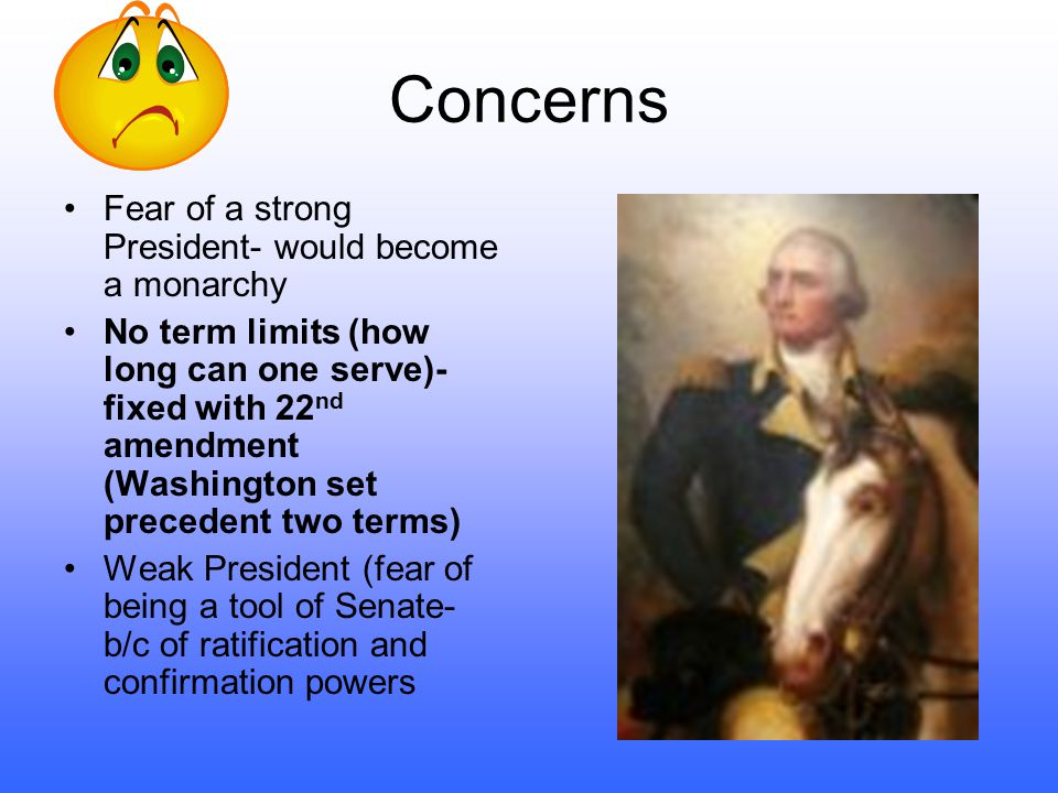 Concerns Fear of a strong President- would become a monarchy