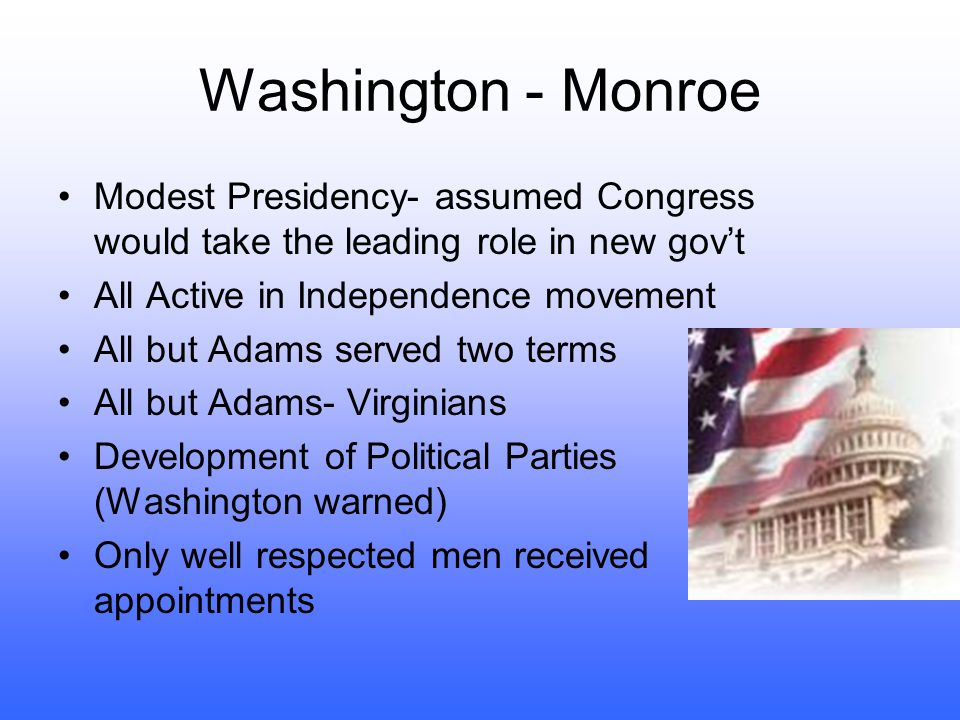 Washington - Monroe Modest Presidency- assumed Congress would take the leading role in new gov't. All Active in Independence movement.