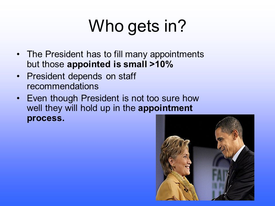 Who gets in The President has to fill many appointments but those appointed is small >10% President depends on staff recommendations.