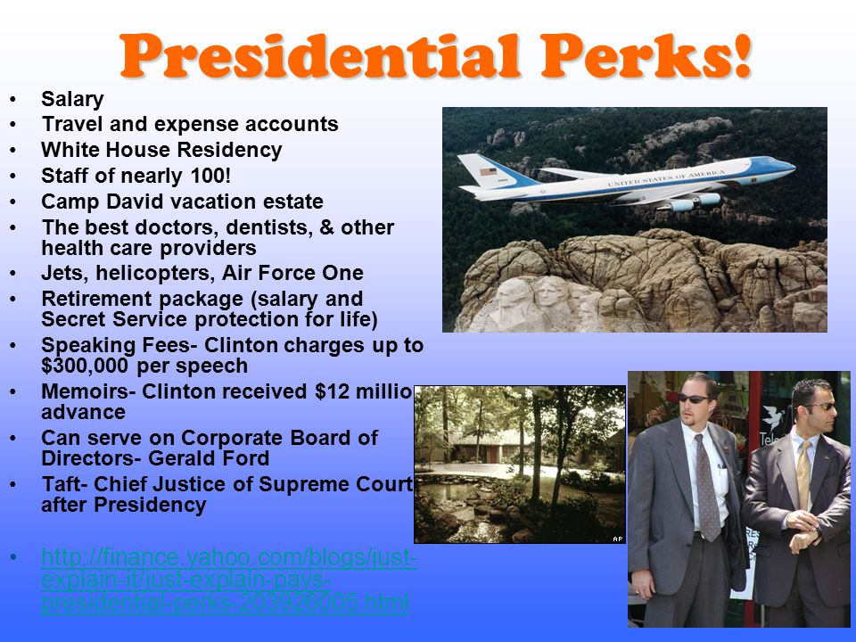 Presidential Perks! Salary. Travel and expense accounts. White House Residency. Staff of nearly 100!