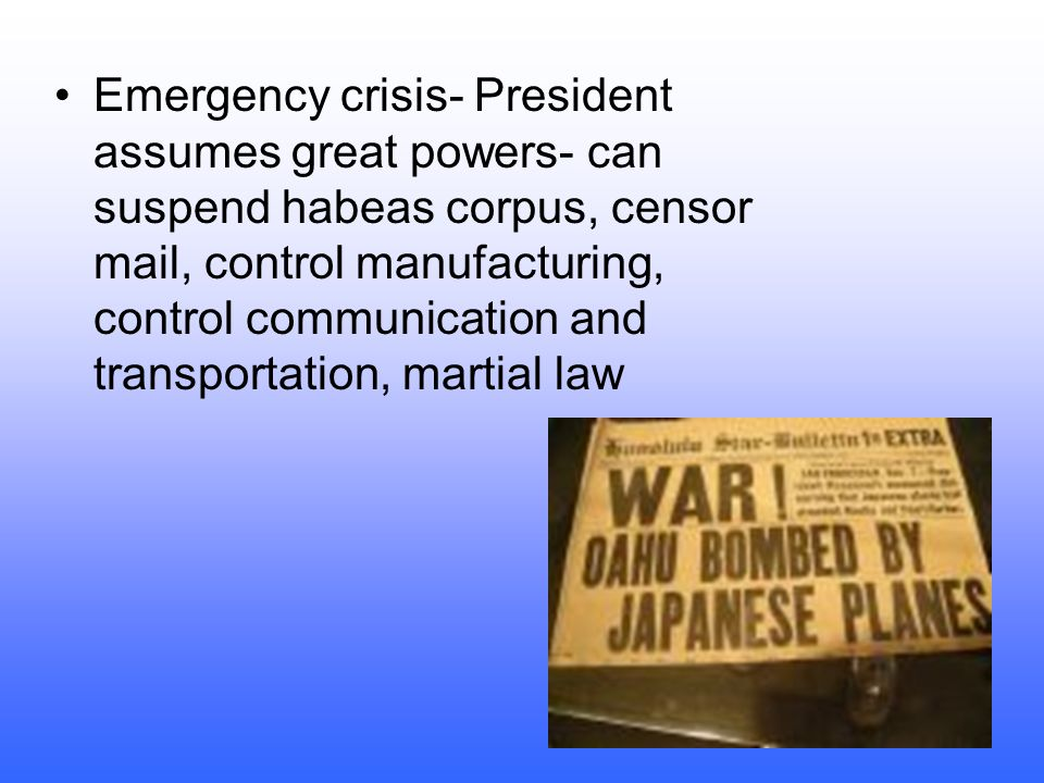 Emergency crisis- President assumes great powers- can suspend habeas corpus, censor mail, control manufacturing, control communication and transportation, martial law