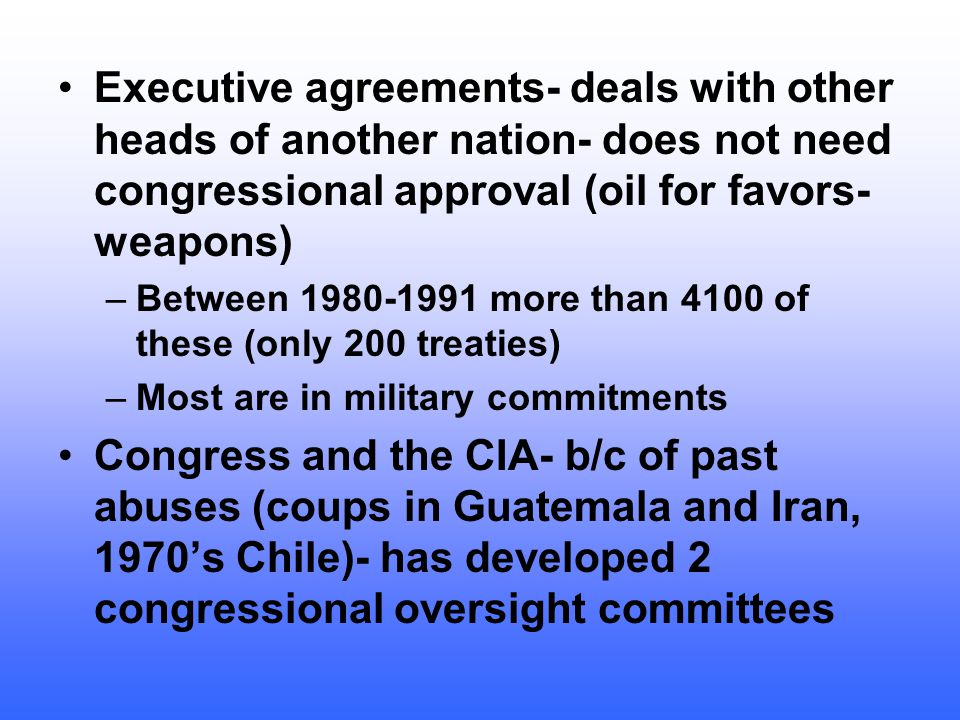Executive agreements- deals with other heads of another nation- does not need congressional approval (oil for favors- weapons)