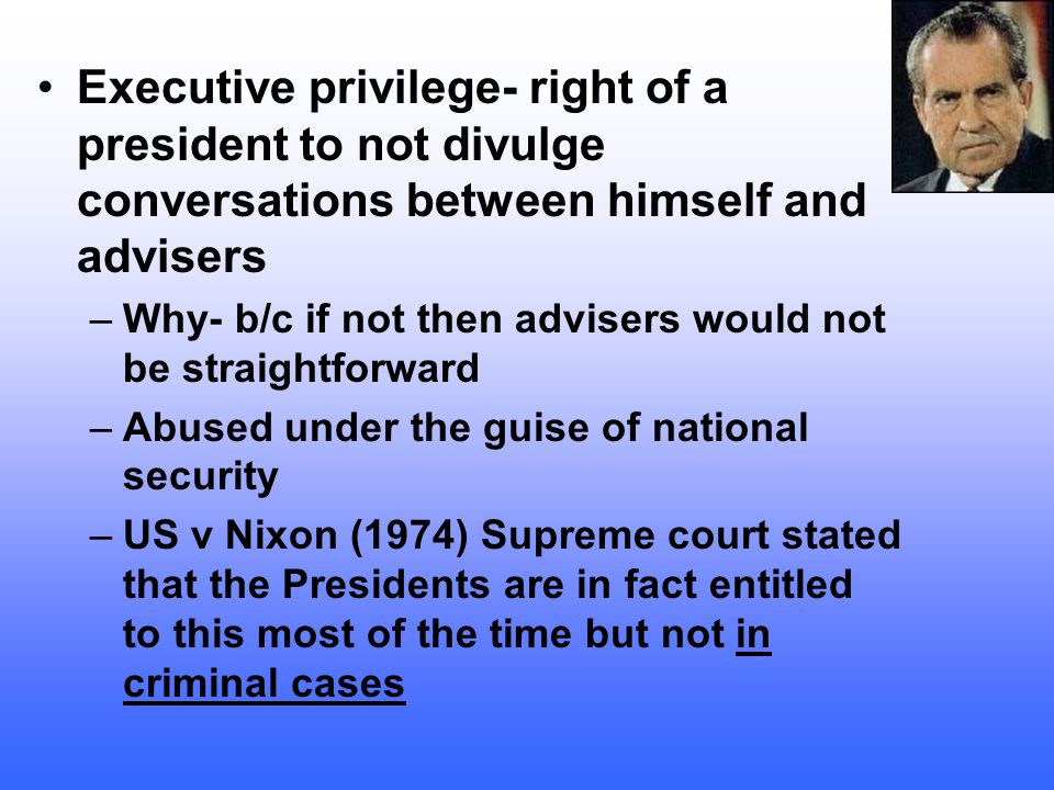 Executive privilege- right of a president to not divulge conversations between himself and advisers