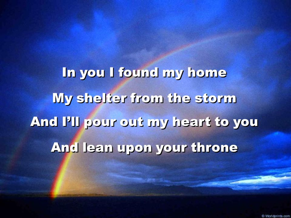 My shelter from the storm And I'll pour out my heart to you