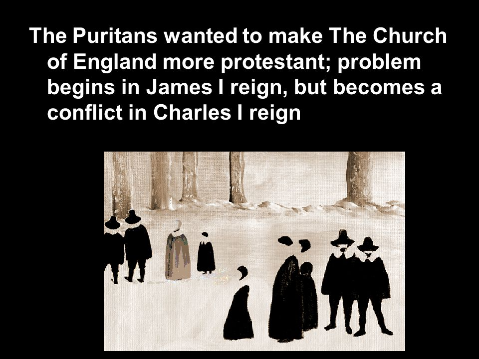 The Puritans wanted to make The Church of England more protestant; problem begins in James I reign, but becomes a conflict in Charles I reign