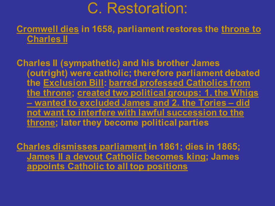 C. Restoration: Cromwell dies in 1658, parliament restores the throne to Charles II.