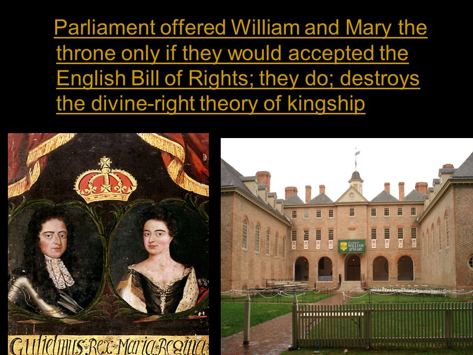 Parliament offered William and Mary the throne only if they would accepted the English Bill of Rights; they do; destroys the divine-right theory of kingship