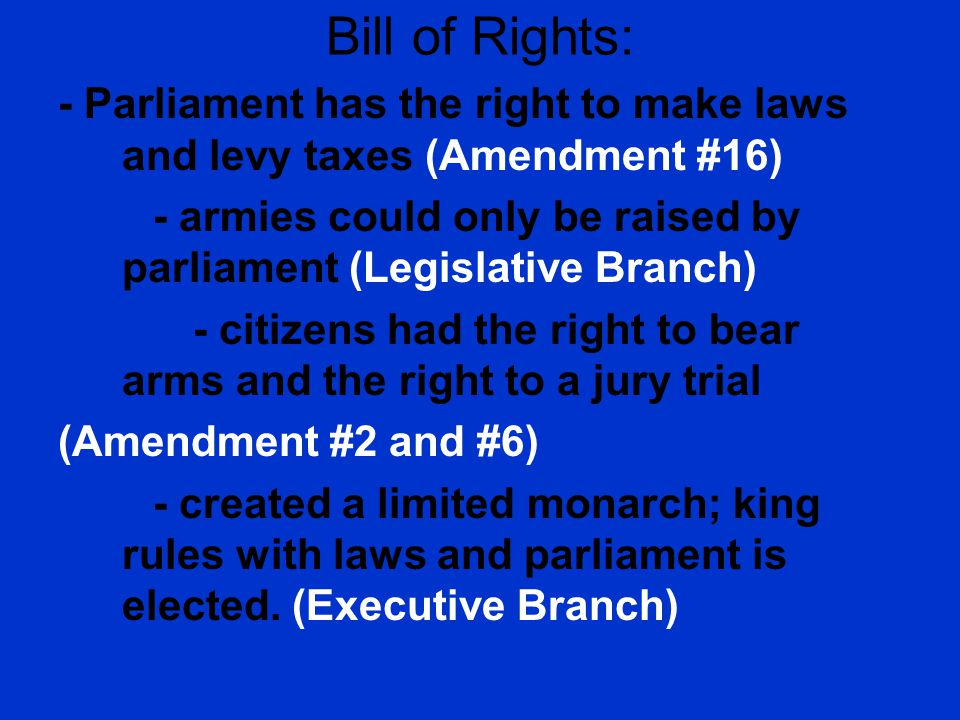 Bill of Rights: - Parliament has the right to make laws and levy taxes (Amendment #16)