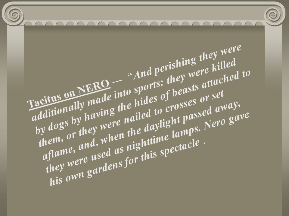 Tacitus on NERO --- And perishing they were additionally made into sports: they were killed by dogs by having the hides of beasts attached to them, or they were nailed to crosses or set aflame, and, when the daylight passed away, they were used as nighttime lamps.