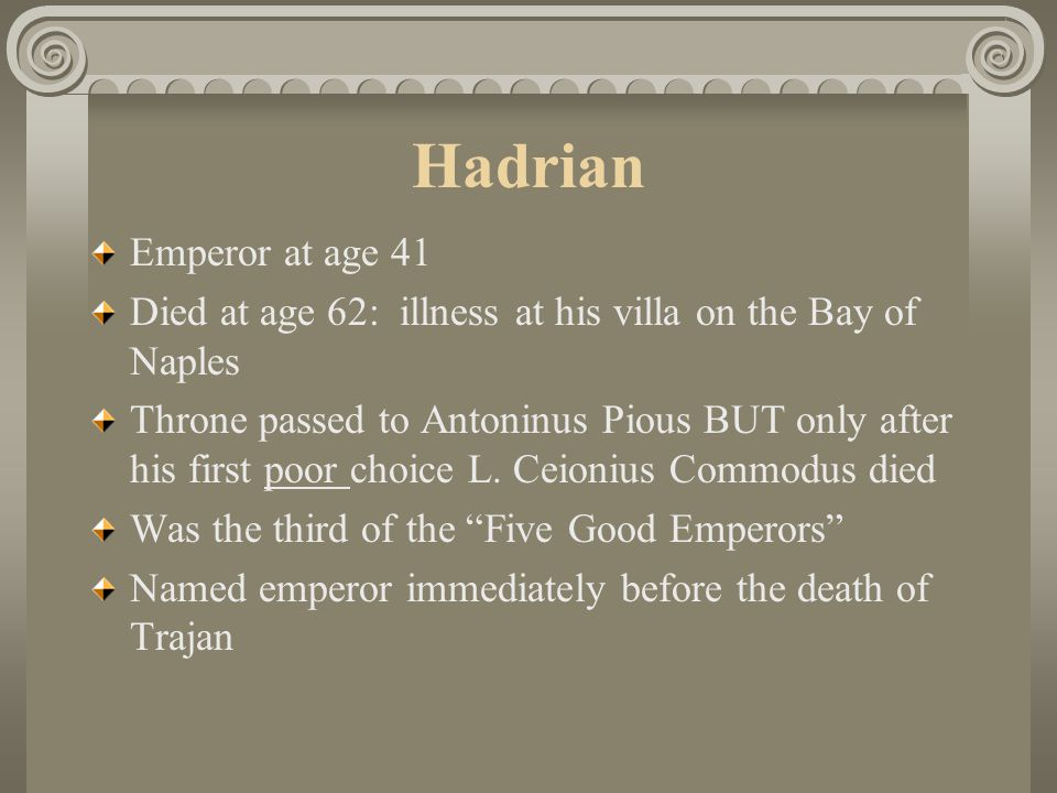 Hadrian Emperor at age 41. Died at age 62: illness at his villa on the Bay of Naples.