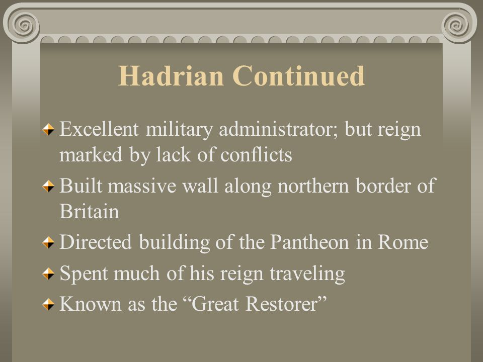 Hadrian Continued Excellent military administrator; but reign marked by lack of conflicts. Built massive wall along northern border of Britain.
