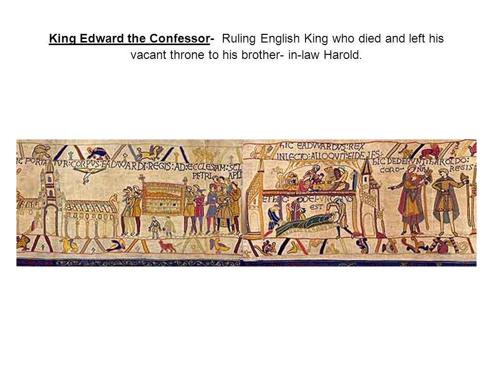 King Edward the Confessor- Ruling English King who died and left his vacant throne to his brother- in-law Harold.