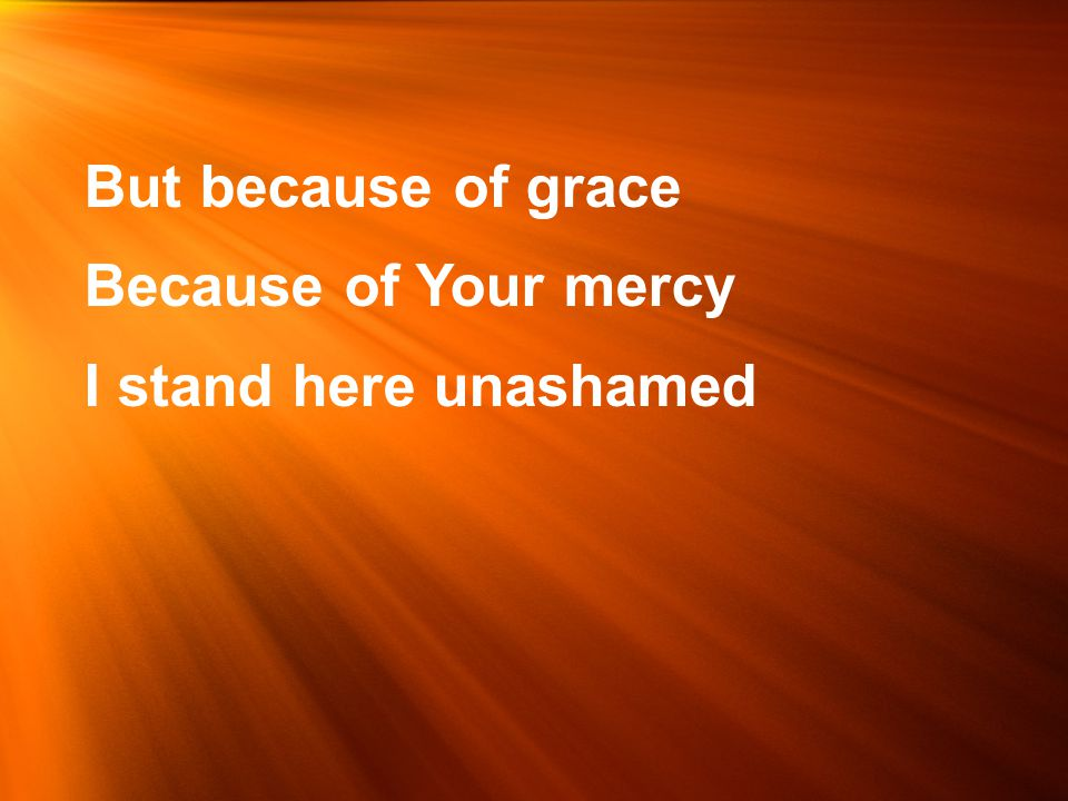But because of grace Because of Your mercy I stand here unashamed