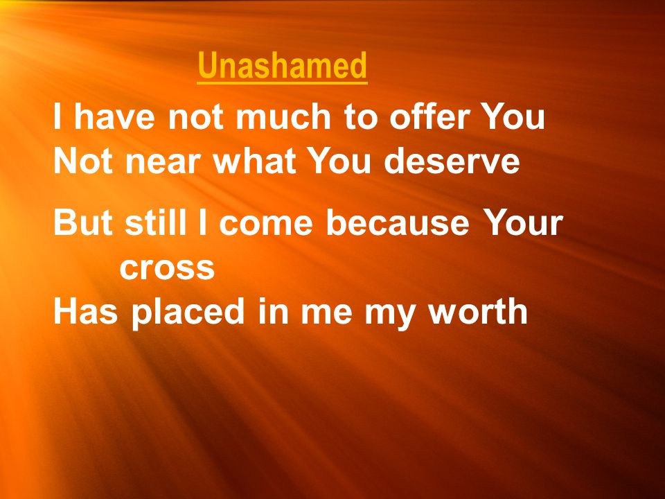 Unashamed I have not much to offer You Not near what You deserve.