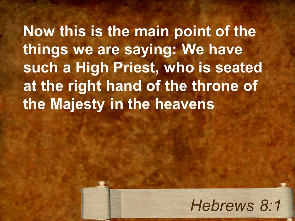 Now this is the main point of the things we are saying: We have such a High Priest, who is seated at the right hand of the throne of the Majesty in the heavens