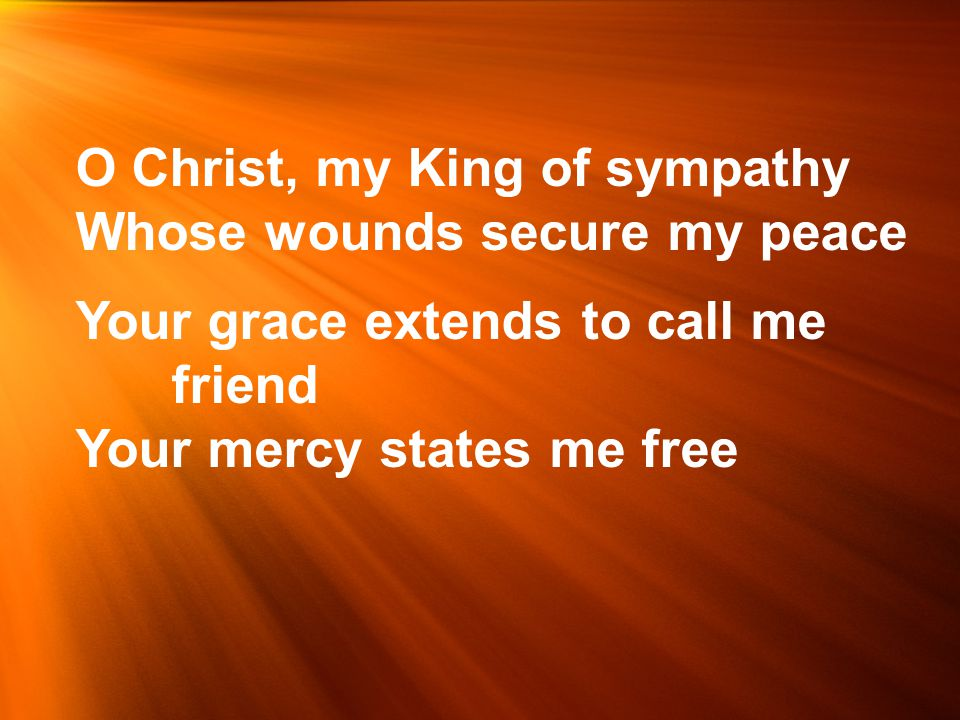 O Christ, my King of sympathy Whose wounds secure my peace