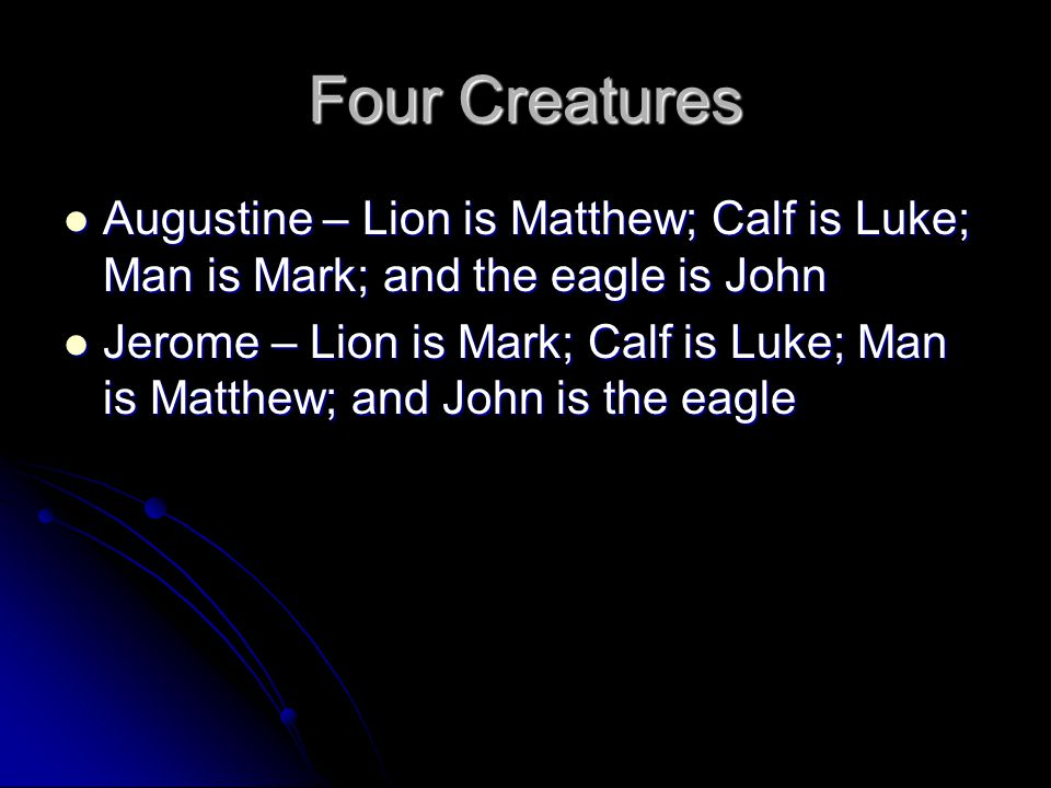 Four Creatures Augustine – Lion is Matthew; Calf is Luke; Man is Mark; and the eagle is John.