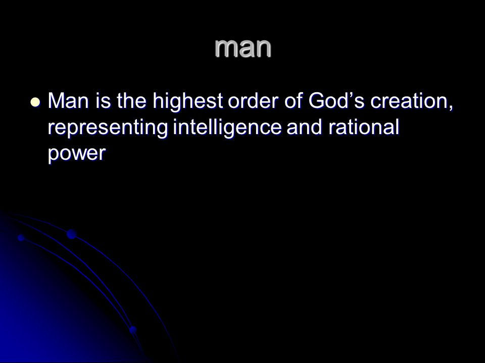 man Man is the highest order of God's creation, representing intelligence and rational power