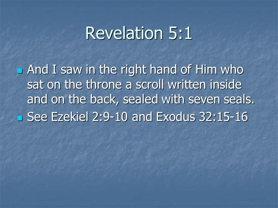 Revelation 5:1 And I saw in the right hand of Him who sat on the throne a scroll written inside and on the back, sealed with seven seals.