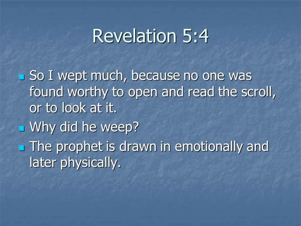 Revelation 5:4 So I wept much, because no one was found worthy to open and read the scroll, or to look at it.