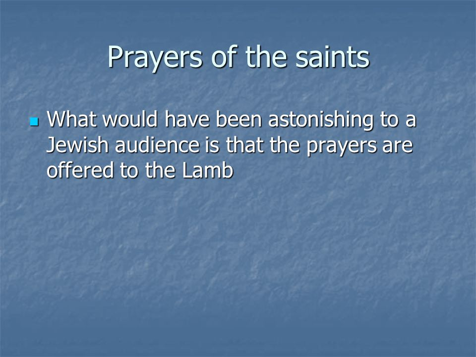 Prayers of the saints What would have been astonishing to a Jewish audience is that the prayers are offered to the Lamb.