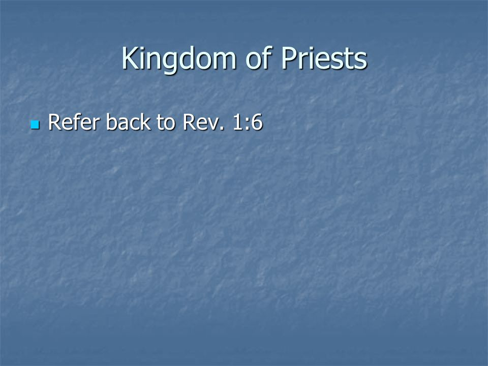 Kingdom of Priests Refer back to Rev. 1:6