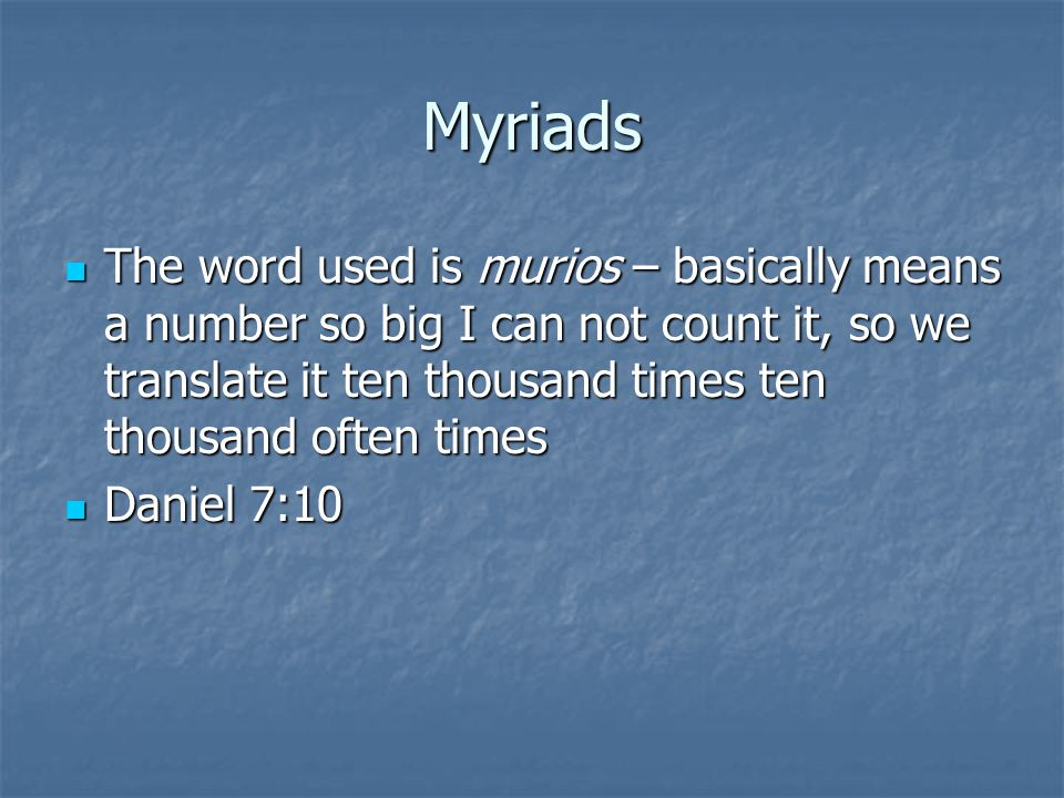 Myriads The word used is murios – basically means a number so big I can not count it, so we translate it ten thousand times ten thousand often times.