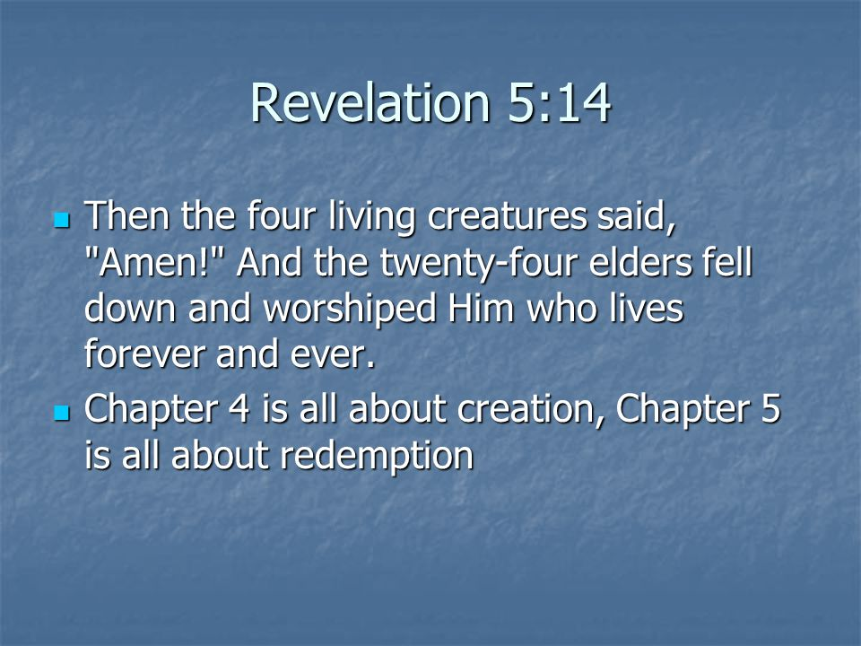 Revelation 5:14 Then the four living creatures said, Amen! And the twenty-four elders fell down and worshiped Him who lives forever and ever.
