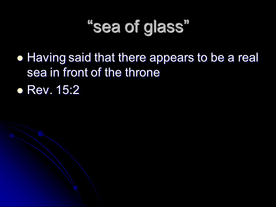 sea of glass Having said that there appears to be a real sea in front of the throne Rev. 15:2