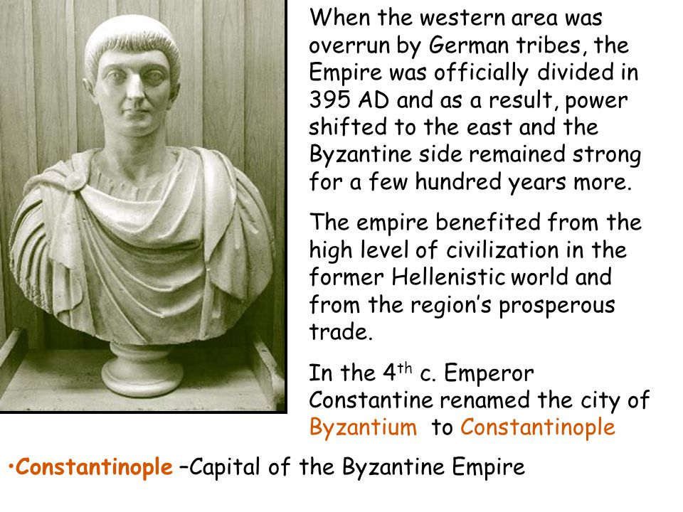 When the western area was overrun by German tribes, the Empire was officially divided in 395 AD and as a result, power shifted to the east and the Byzantine side remained strong for a few hundred years more.