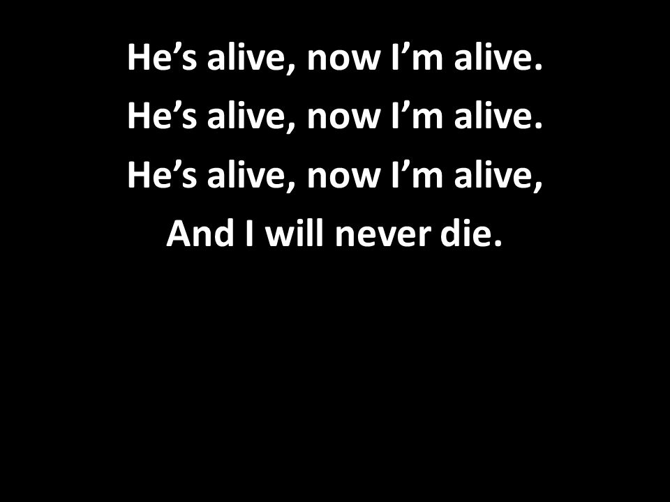 He's alive, now I'm alive