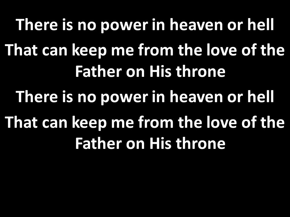 There is no power in heaven or hell That can keep me from the love of the Father on His throne
