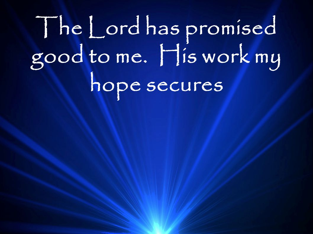 The Lord has promised good to me. His work my hope secures