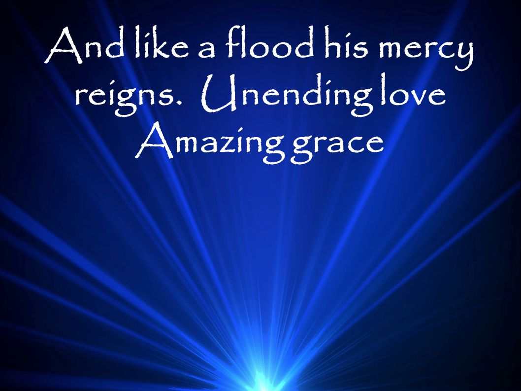 And like a flood his mercy reigns. Unending love