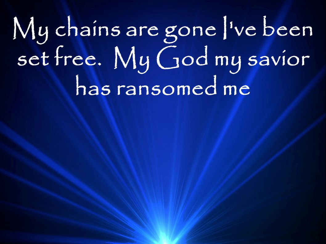 My chains are gone I ve been set free. My God my savior has ransomed me