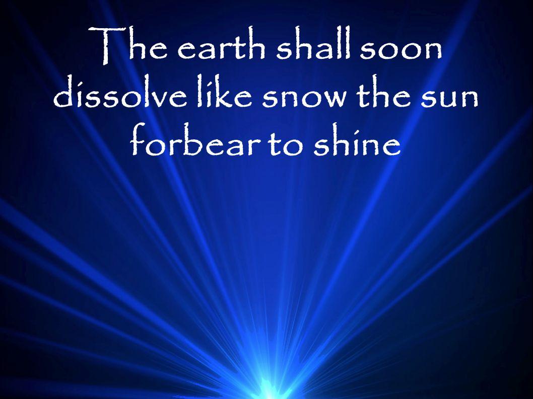 The earth shall soon dissolve like snow the sun forbear to shine