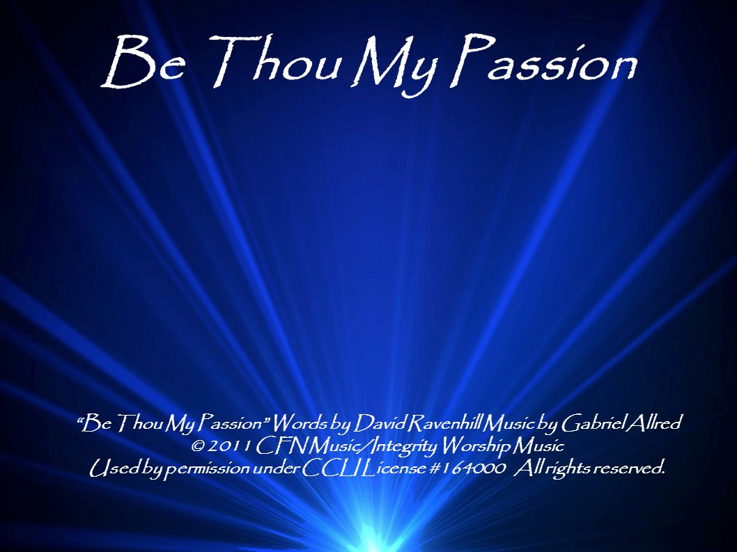 Be Thou My Passion Be Thou My Passion Words by David Ravenhill Music by Gabriel Allred. © 2011 CFN Music/Integrity Worship Music.