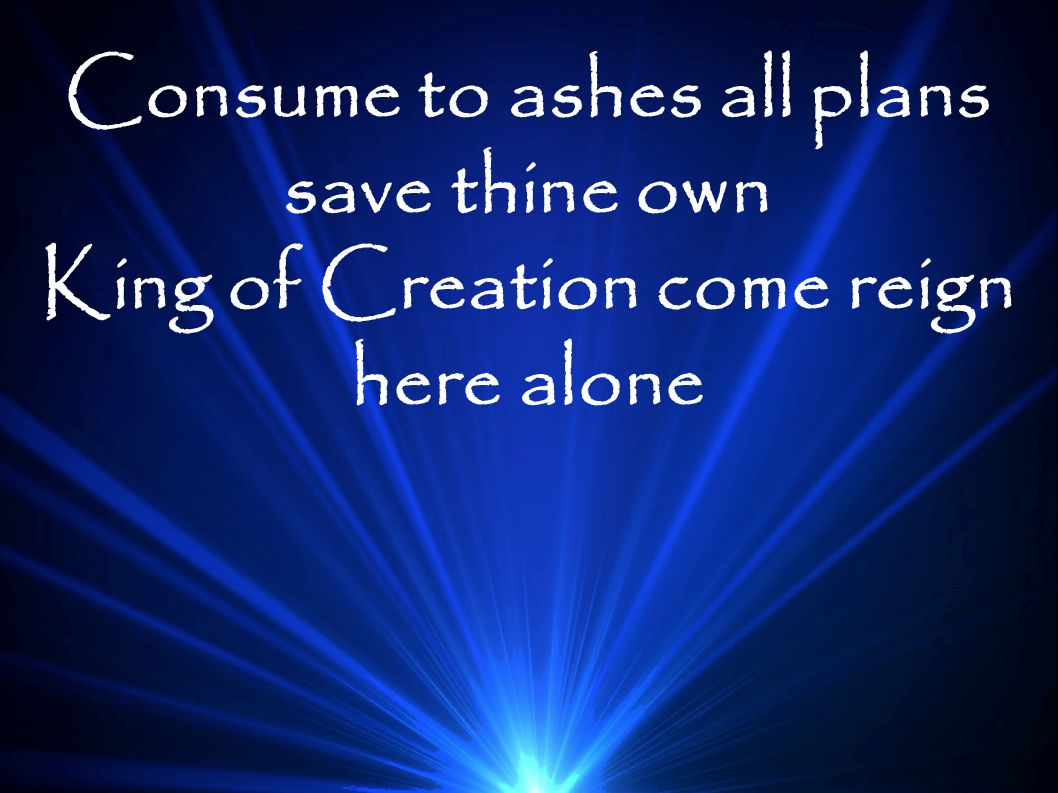 Consume to ashes all plans save thine own