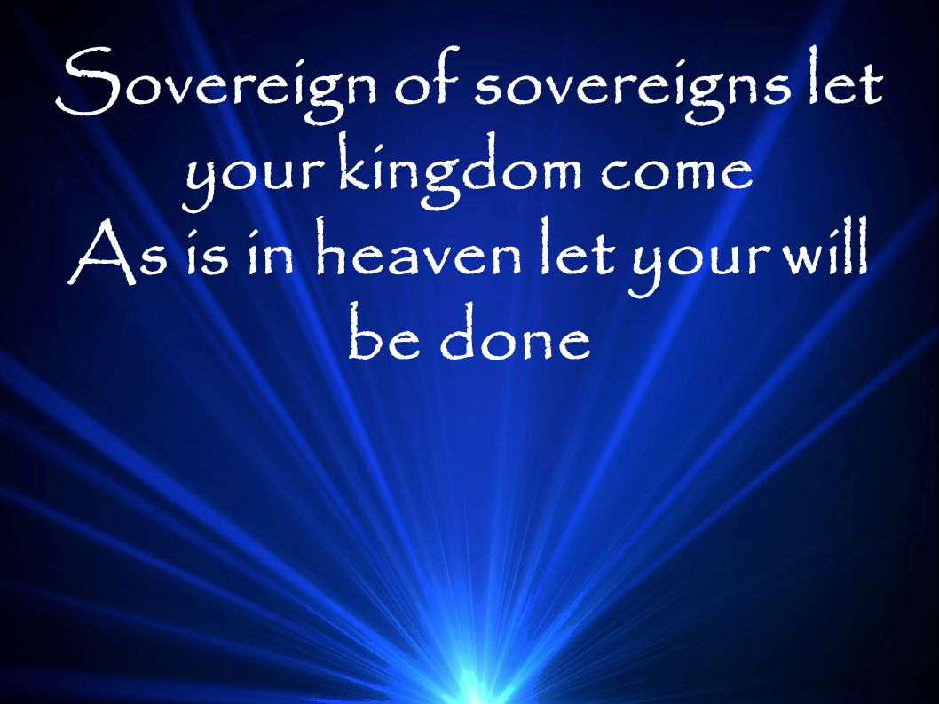 Sovereign of sovereigns let your kingdom come